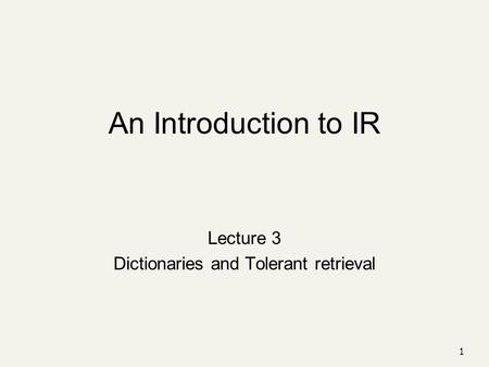 An Introduction to IR Lecture 3 Dictionaries and Tolerant retrieval 1.