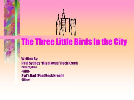 "The Three Little Birds In the City Written By: Paul Sydney ""Mishikwud"" Rock Krech Pima/Ojibwe -with- Syd's Dad (Paul Rock Krech), Ojibwe."