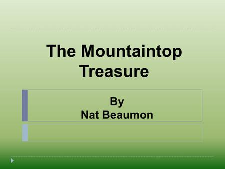 The Mountaintop Treasure By Nat Beaumon. Hello everyone! My name is Nat. I am a 6th grader at Mercer International Middle School.