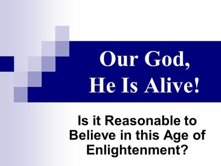 Our God, He Is Alive! Is it Reasonable to Believe in this Age of Enlightenment?