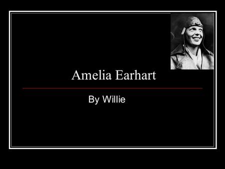Amelia Earhart By Willie. Birth and Childhood Amelia Earhart was born on July 24, 1897. She was born at Atchison, Kansas. She thought like no other.