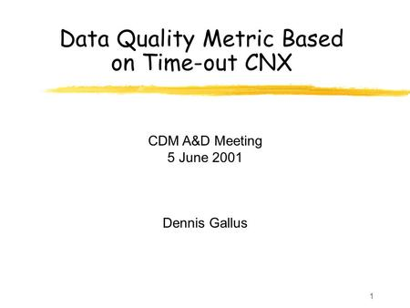 1 Data Quality Metric Based on Time-out CNX CDM A&D Meeting 5 June 2001 Dennis Gallus.