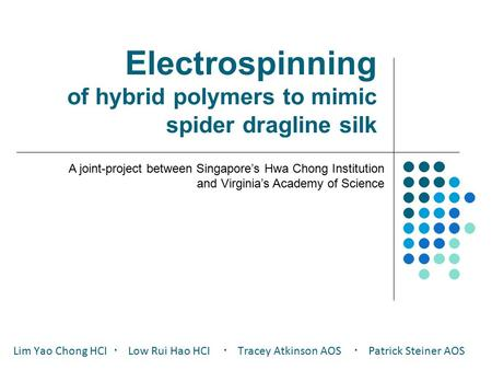 Electrospinning of hybrid polymers to mimic spider dragline silk Lim Yao Chong HCI ・ Low Rui Hao HCI ・ Tracey Atkinson AOS ・ Patrick Steiner AOS A joint-project.