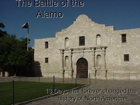 The Battle of the Alamo 13 Days that forever changed the history of North America.
