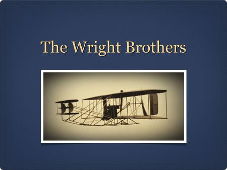The Wright Brothers.