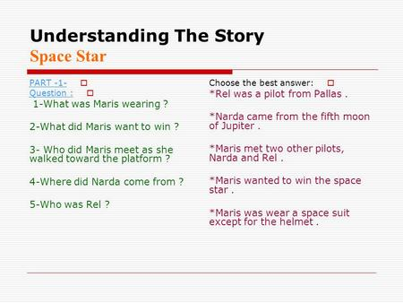 Understanding The Story Space Star  PART -1-  Question : 1-What was Maris wearing ? 2-What did Maris want to win ? 3- Who did Maris meet as she walked.