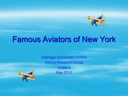 Famous Aviators of New York Wantagh Elementary School History Research Group Grade 4 May 2013.