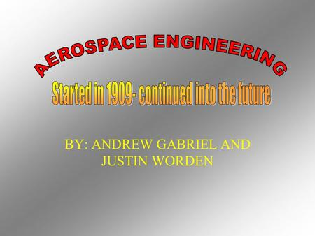 BY: ANDREW GABRIEL AND JUSTIN WORDEN Aerospace engineers design, build, test, and supervise the building of aircrafts and spacecrafts.