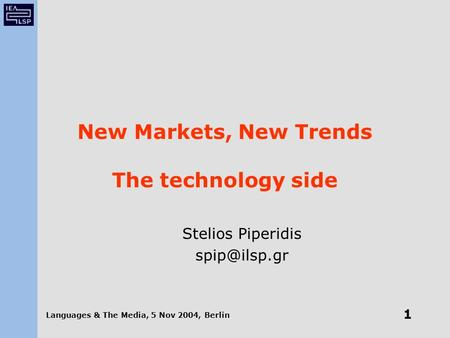 Languages & The Media, 5 Nov 2004, Berlin 1 New Markets, New Trends The technology side Stelios Piperidis