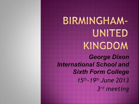 George Dixon International School and Sixth Form College 15 th -19 th June 2013 3 rd meeting.
