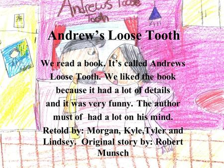 Andrew's Loose Tooth We read a book. It's called Andrews Loose Tooth. We liked the book because it had a lot of details and it was very funny. The author.