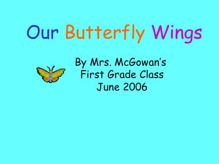By Mrs. McGowan's First Grade Class June 2006 Our Butterfly Wings.