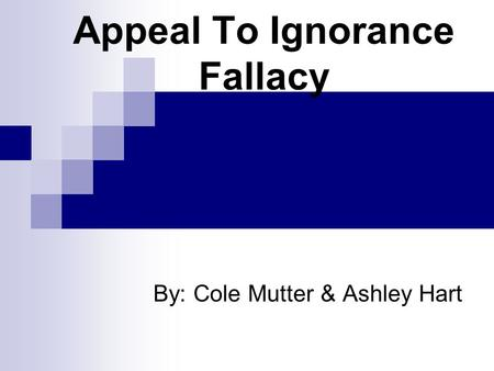 Appeal To Ignorance Fallacy By: Cole Mutter & Ashley Hart.