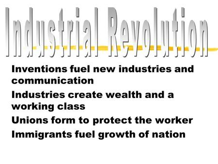 Inventions fuel new industries and communication Industries create wealth and a working class Unions form to protect the worker Immigrants fuel growth.