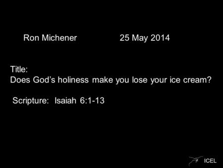 ICEL Ron Michener 25 May 2014 Title: Does God's holiness make you lose your ice cream? Scripture: Isaiah 6:1-13.