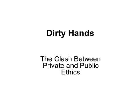 Dirty Hands The Clash Between Private and Public Ethics.