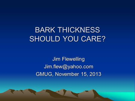 BARK THICKNESS SHOULD YOU CARE? Jim Flewelling GMUG, November 15, 2013.