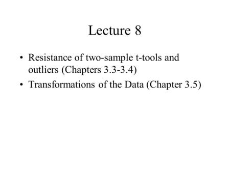 Lecture 8 Resistance of two-sample t-tools and outliers (Chapters 3.3-3.4) Transformations of the Data (Chapter 3.5)