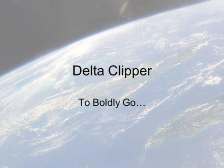 Delta Clipper To Boldly Go…. A presentation by: Jason Moore & Ashraf Shaikh.