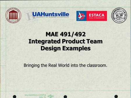 MAE 491/492 Integrated Product Team Design Examples Bringing the Real World into the classroom.