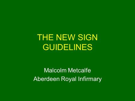 THE NEW SIGN GUIDELINES Malcolm Metcalfe Aberdeen Royal Infirmary.