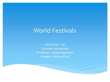 World Festivals GEOE 1002 - 001 Summer 2010 section Professor : Joseph Naumann Student : Howard Tsui.