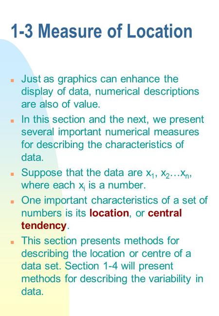 1-3 Measure of Location Just as graphics can enhance the display of data, numerical descriptions are also of value. In this section and the next, we present.