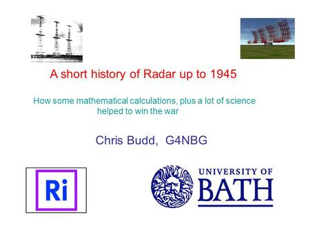 A short history of Radar up to 1945 How some mathematical calculations, plus a lot of science helped to win the war Chris Budd, G4NBG.