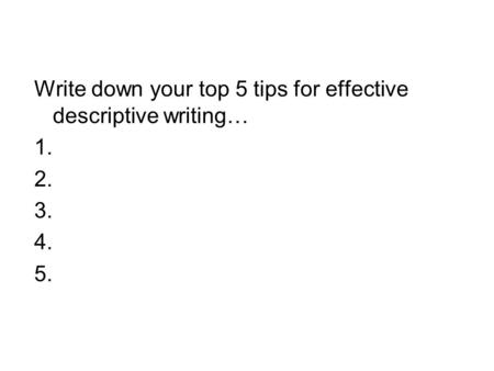 Write down your top 5 tips for effective descriptive writing… 1. 2. 3. 4. 5.