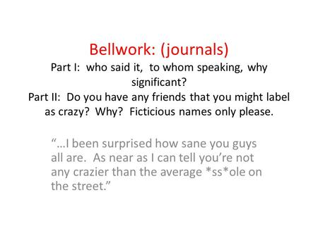 Bellwork: (journals) Part I: who said it, to whom speaking, why significant? Part II: Do you have any friends that you might label as crazy? Why? Ficticious.