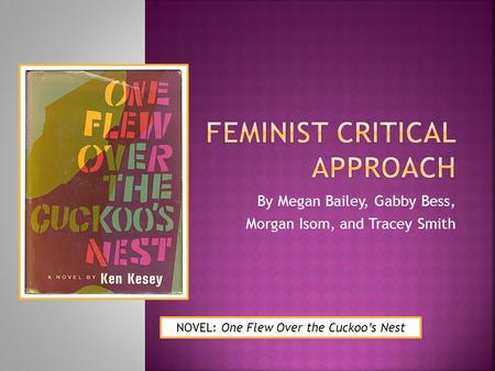 By Megan Bailey, Gabby Bess, Morgan Isom, and Tracey Smith NOVEL: One Flew Over the Cuckoo's Nest.