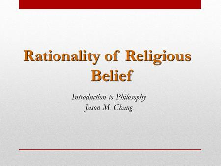 Rationality of Religious Belief Introduction to Philosophy Jason M. Chang.