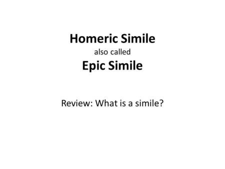 Homeric Simile also called Epic Simile Review: What is a simile?