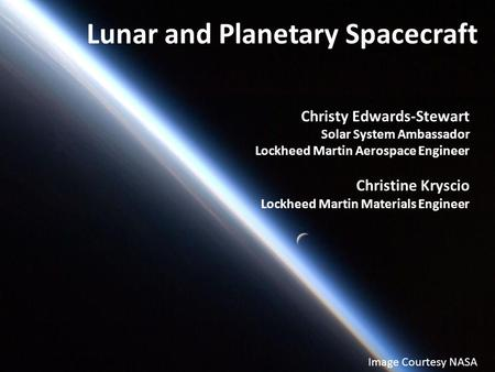 Christy Edwards-Stewart Solar System Ambassador Lockheed Martin Aerospace Engineer Christine Kryscio Lockheed Martin Materials Engineer Lunar and Planetary.