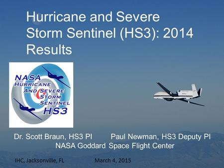 Hurricane and Severe Storm Sentinel (HS3): 2014 Results Dr. Scott Braun, HS3 PI Paul Newman, HS3 Deputy PI NASA Goddard Space Flight Center IHC, Jacksonville,