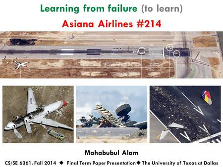 Learning from failure (to learn) Mahabubul Alam CS/SE 6361, Fall 2014  Final Term Paper Presentation  The University of Texas at Dallas Asiana Airlines.