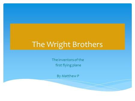 The Wright Brothers The inventors of the first flying plane By Matthew P.