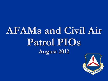 AFAMs and Civil Air Patrol PIOs August 2012. CAP Mission Summary CAP Mission Summary Training and Qualification Changes Training and Qualification Changes.