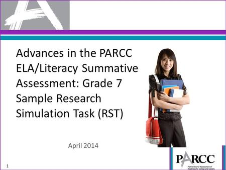 Advances in the PARCC ELA/Literacy Summative Assessment: Grade 7 Sample Research Simulation Task (RST) April 2014 1.