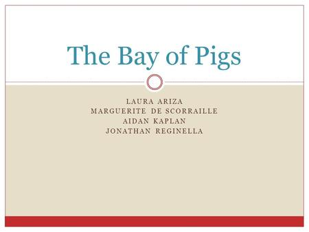 LAURA ARIZA MARGUERITE DE SCORRAILLE AIDAN KAPLAN JONATHAN REGINELLA The Bay of Pigs.