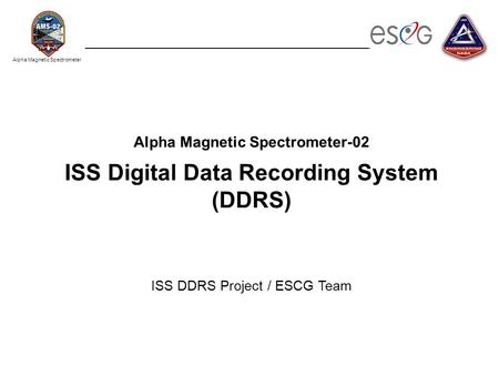 Alpha Magnetic Spectrometer Alpha Magnetic Spectrometer-02 ISS Digital Data Recording System (DDRS) ISS DDRS Project / ESCG Team.