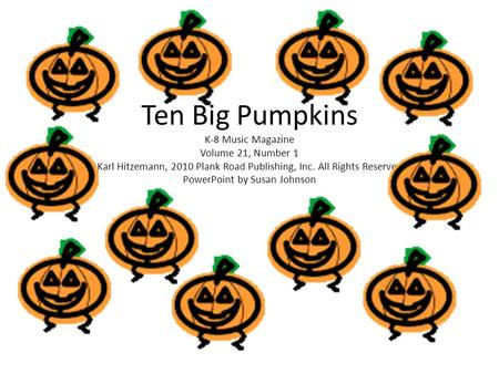 Ten Big Pumpkins K-8 Music Magazine Volume 21, Number 1 Karl Hitzemann, 2010 Plank Road Publishing, Inc. All Rights Reserved PowerPoint by Susan Johnson.