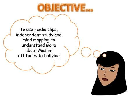 To use media clips, independent study and mind mapping to understand more about Muslim attitudes to bullying.
