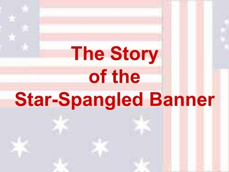 "The Story of the Star-Spangled Banner. The story of ""The Star Spangled Banner"" is a story of heroism and courage that began late in the summer of the."