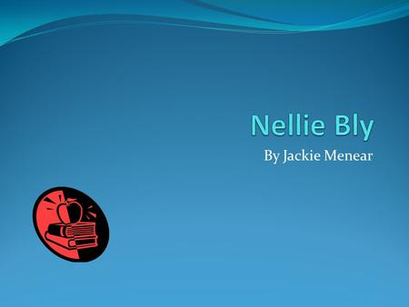 By Jackie Menear. Early Years Nellie Bly flew around the world in 72 days.