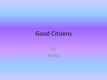 Good Citizens By Alisha Abraham Lincoln Abraham Lincoln is our 16 th president. He was born in a log cabin. His job was trying to keep the states together.