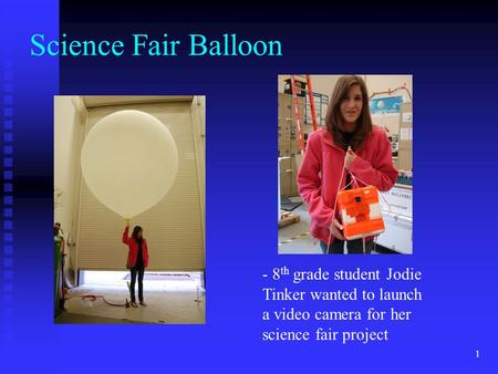 1 Science Fair Balloon - 8 th grade student Jodie Tinker wanted to launch a video camera for her science fair project.
