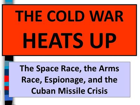 THE COLD WAR HEATS UP The Space Race, the Arms Race, Espionage, and the Cuban Missile Crisis.