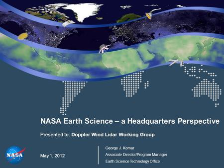 NASA Earth Science – a Headquarters Perspective Presented to: Doppler Wind Lidar Working Group May 1, 2012 George J. Komar Associate Director/Program Manager.