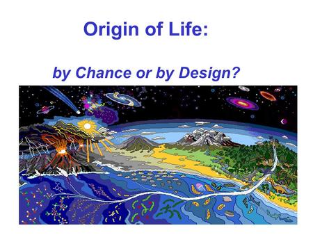 Origin of Life: by Chance or by Design?. By - Swati Agarwal - 2884 Ayush Jain - 2888 Zoology Hons. 1 st Year (SectionA) Hansraj College Delhi University.